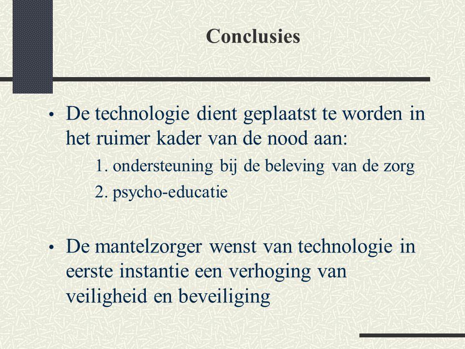Conclusies De technologie dient geplaatst te worden in het ruimer kader van de nood aan: 1. ondersteuning bij de beleving van de zorg.