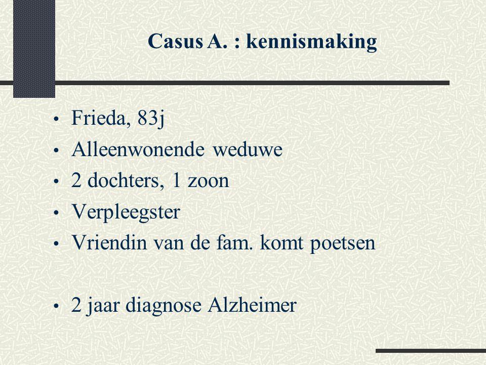 Casus A. : kennismaking Frieda, 83j. Alleenwonende weduwe. 2 dochters, 1 zoon. Verpleegster. Vriendin van de fam. komt poetsen.