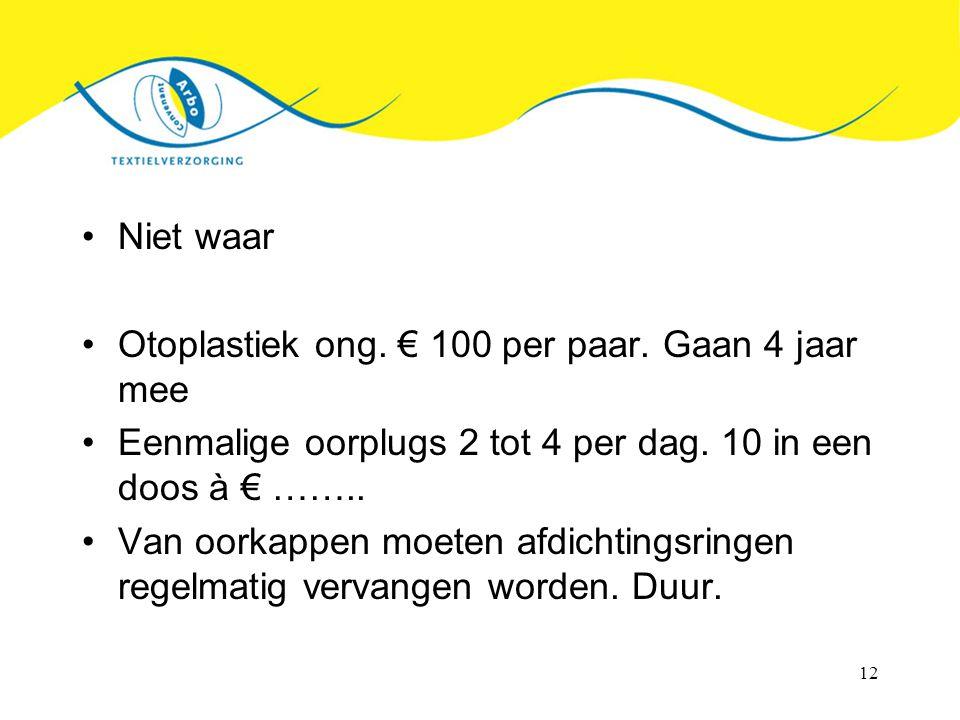 Niet waar Otoplastiek ong. € 100 per paar. Gaan 4 jaar mee. Eenmalige oorplugs 2 tot 4 per dag. 10 in een doos à € ……..