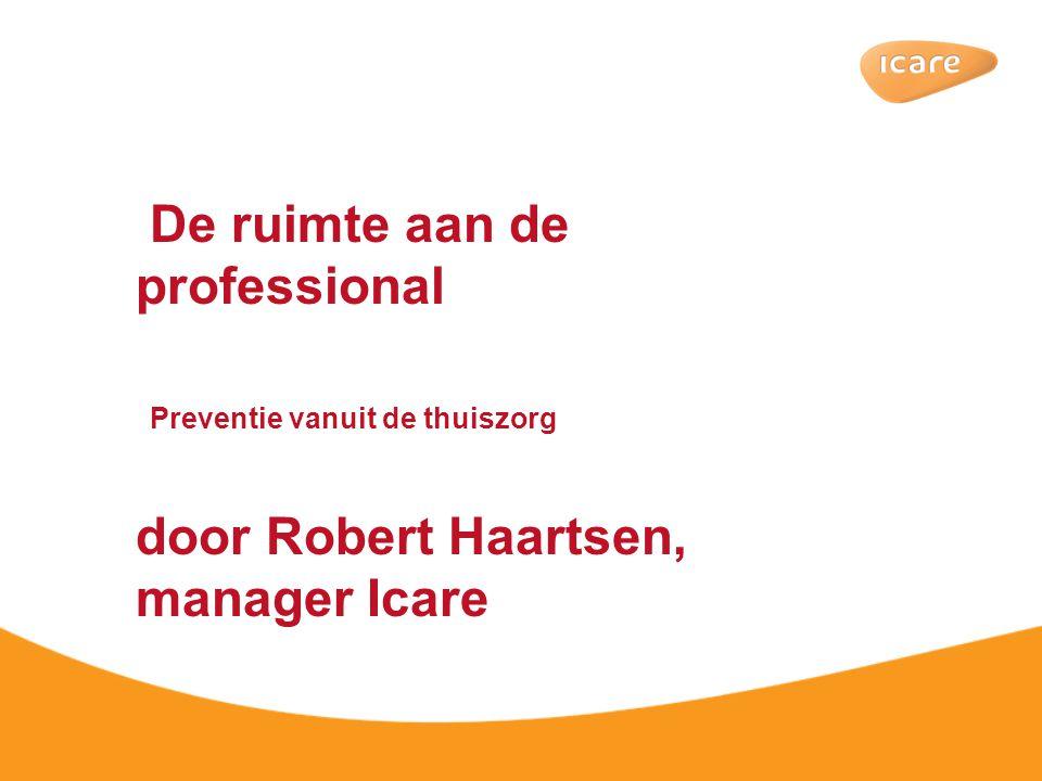 De ruimte aan de professional Preventie vanuit de thuiszorg door Robert Haartsen, manager Icare
