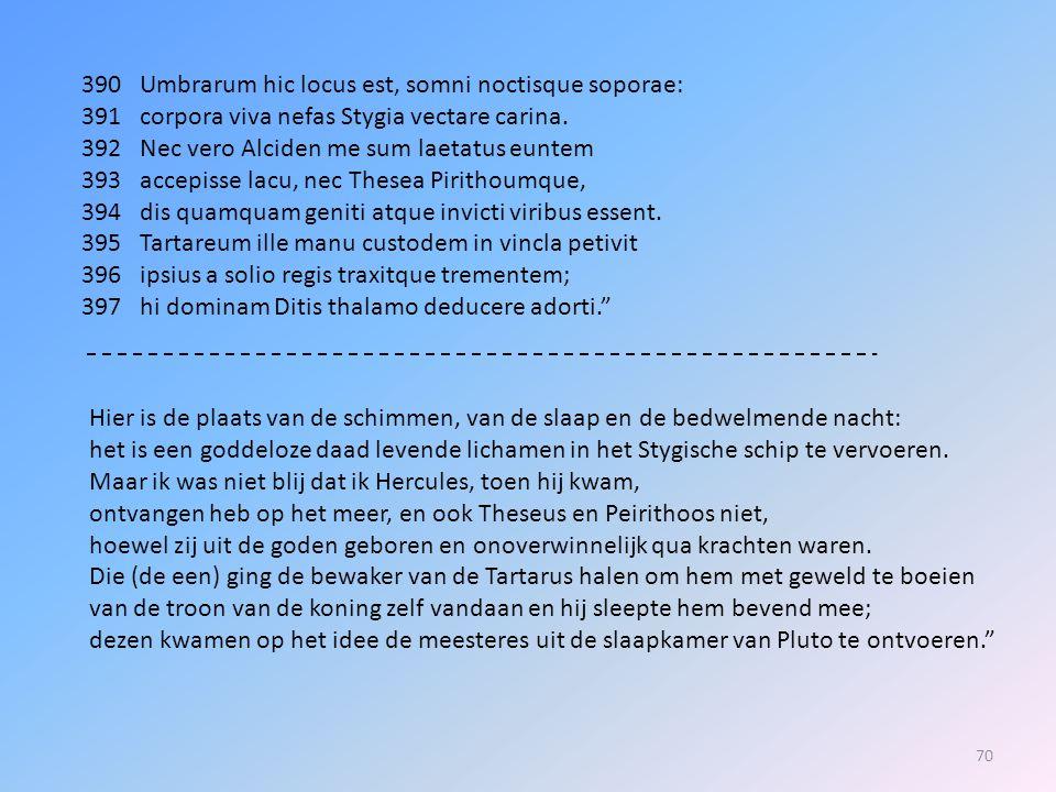 390 Umbrarum hic locus est, somni noctisque soporae: