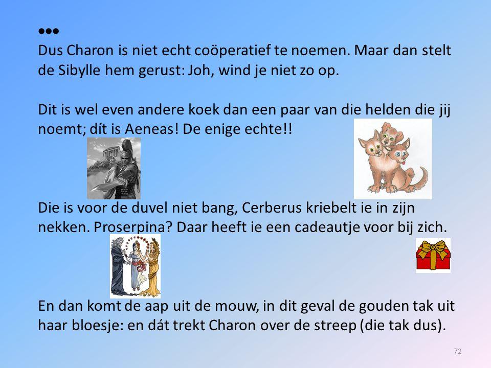  Dus Charon is niet echt coöperatief te noemen. Maar dan stelt de Sibylle hem gerust: Joh, wind je niet zo op.