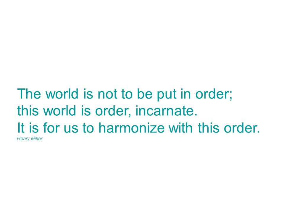 The world is not to be put in order; this world is order, incarnate.