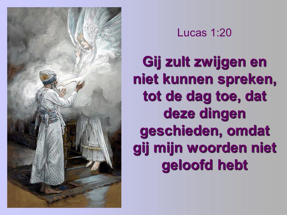 Lucas 1:20 Gij zult zwijgen en niet kunnen spreken, tot de dag toe, dat deze dingen geschieden, omdat gij mijn woorden niet geloofd hebt