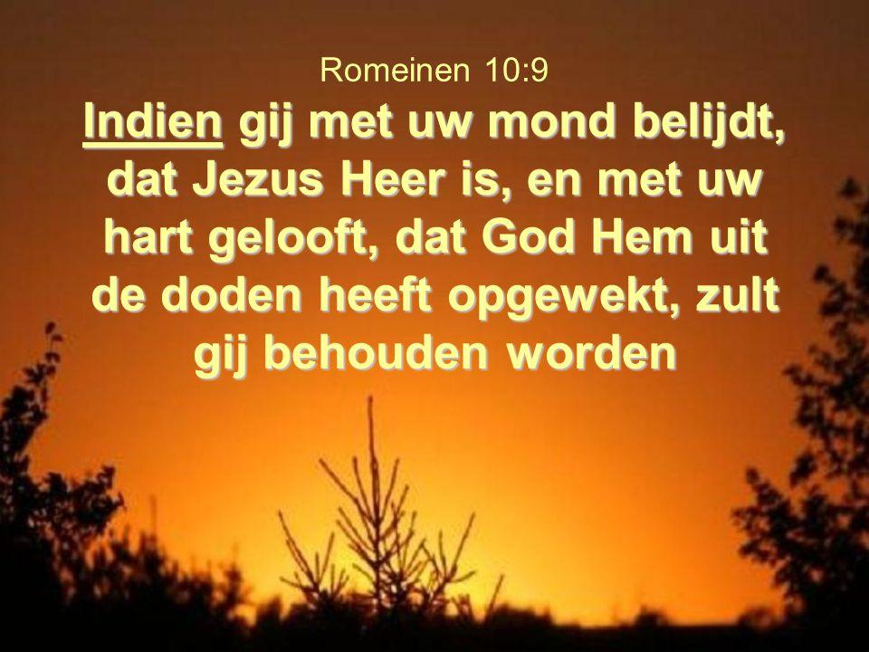 Romeinen 10:9 Indien gij met uw mond belijdt, dat Jezus Heer is, en met uw hart gelooft, dat God Hem uit de doden heeft opgewekt, zult gij behouden worden