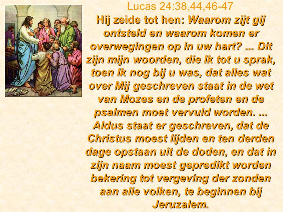 Lucas 24:38,44,46-47 Hij zeide tot hen: Waarom zijt gij ontsteld en waarom komen er overwegingen op in uw hart.