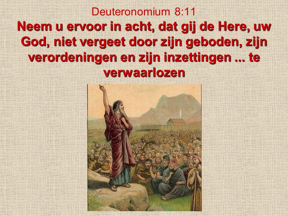 Deuteronomium 8:11 Neem u ervoor in acht, dat gij de Here, uw God, niet vergeet door zijn geboden, zijn verordeningen en zijn inzettingen ...