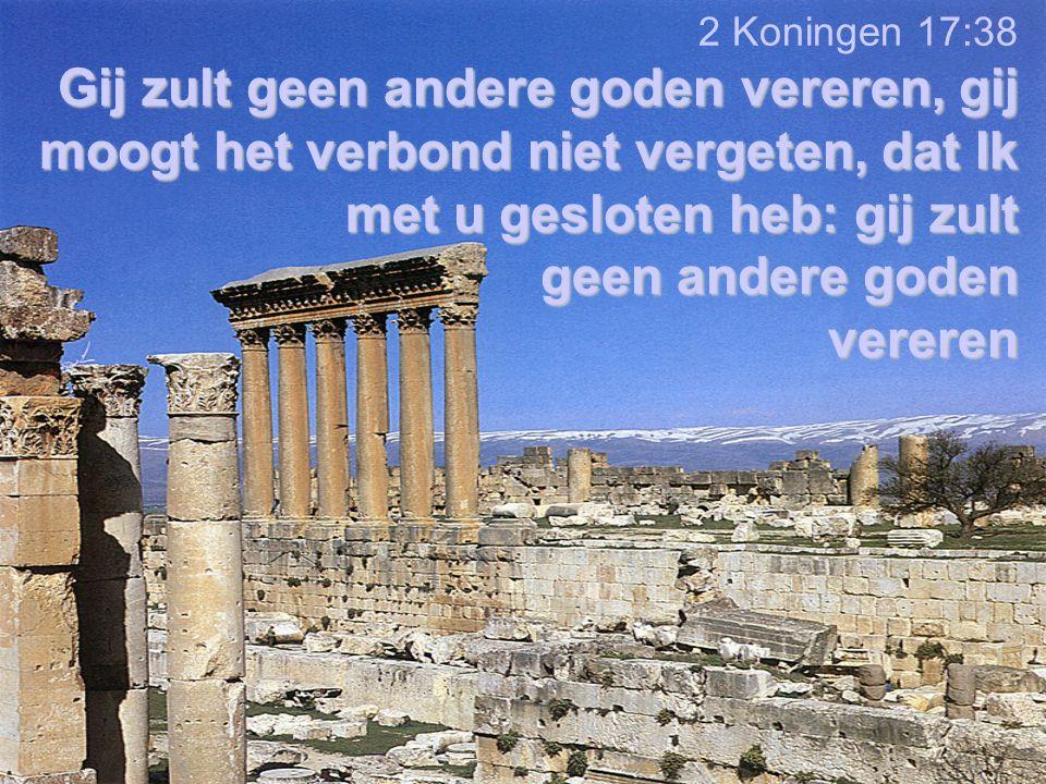 2 Koningen 17:38 Gij zult geen andere goden vereren, gij moogt het verbond niet vergeten, dat Ik met u gesloten heb: gij zult geen andere goden vereren