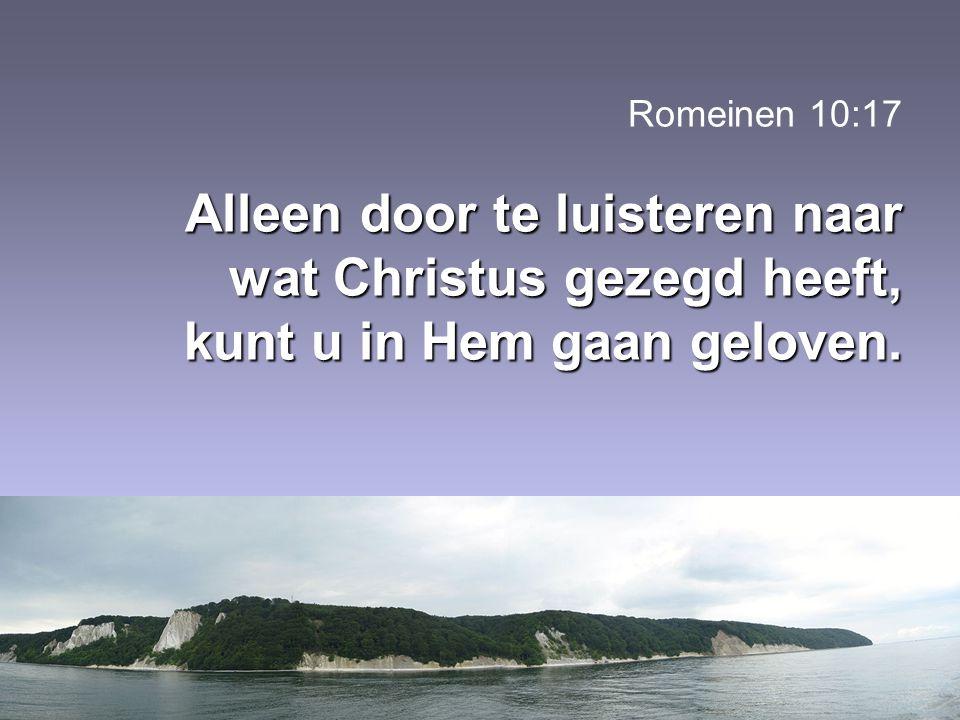 Romeinen 10:17 Alleen door te luisteren naar wat Christus gezegd heeft, kunt u in Hem gaan geloven.