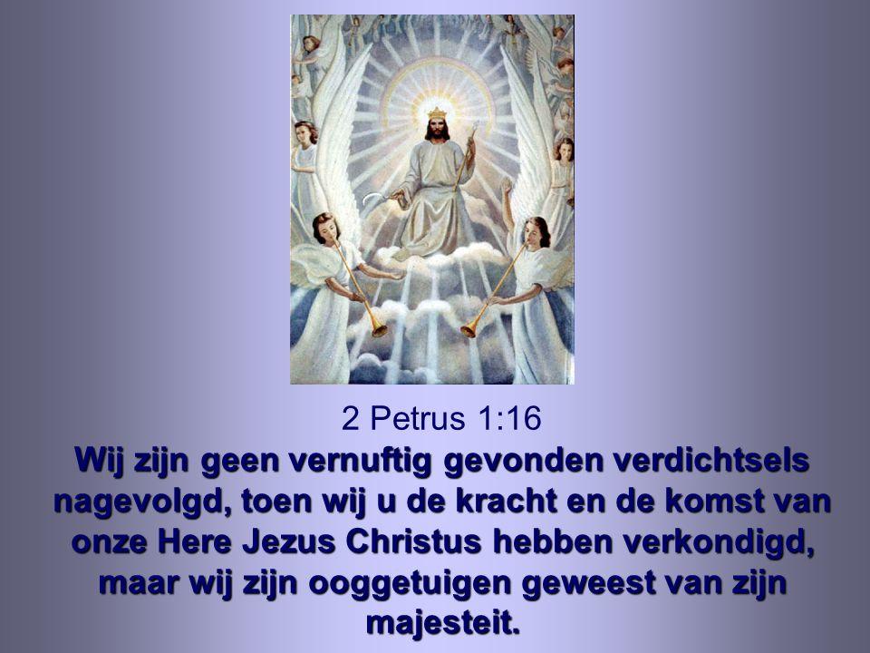 2 Petrus 1:16 Wij zijn geen vernuftig gevonden verdichtsels nagevolgd, toen wij u de kracht en de komst van onze Here Jezus Christus hebben verkondigd, maar wij zijn ooggetuigen geweest van zijn majesteit.