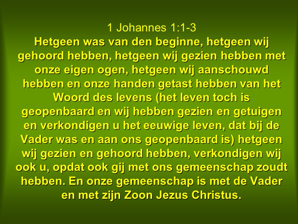 1 Johannes 1:1-3 Hetgeen was van den beginne, hetgeen wij gehoord hebben, hetgeen wij gezien hebben met onze eigen ogen, hetgeen wij aanschouwd hebben en onze handen getast hebben van het Woord des levens (het leven toch is geopenbaard en wij hebben gezien en getuigen en verkondigen u het eeuwige leven, dat bij de Vader was en aan ons geopenbaard is) hetgeen wij gezien en gehoord hebben, verkondigen wij ook u, opdat ook gij met ons gemeenschap zoudt hebben.