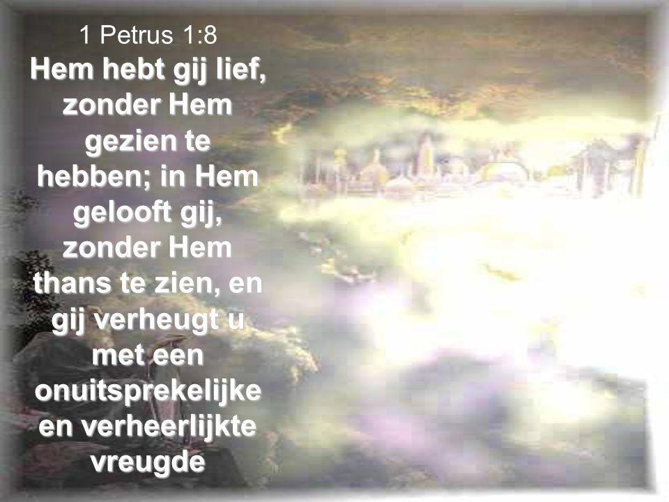 1 Petrus 1:8 Hem hebt gij lief, zonder Hem gezien te hebben; in Hem gelooft gij, zonder Hem thans te zien, en gij verheugt u met een onuitsprekelijke en verheerlijkte vreugde