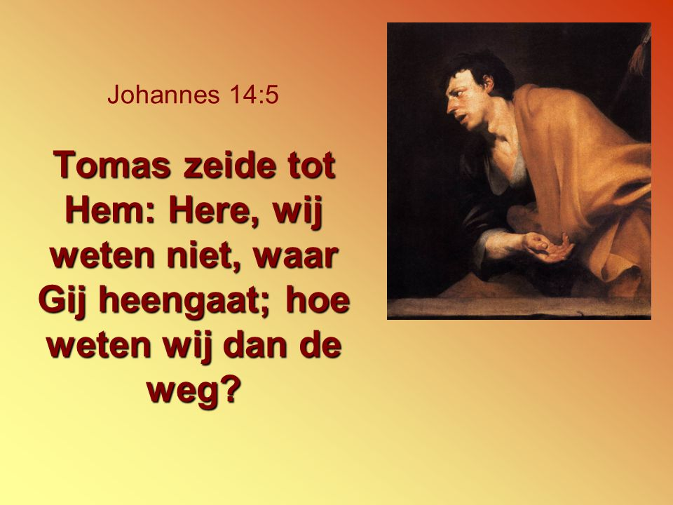 Johannes 14:5 Tomas zeide tot Hem: Here, wij weten niet, waar Gij heengaat; hoe weten wij dan de weg