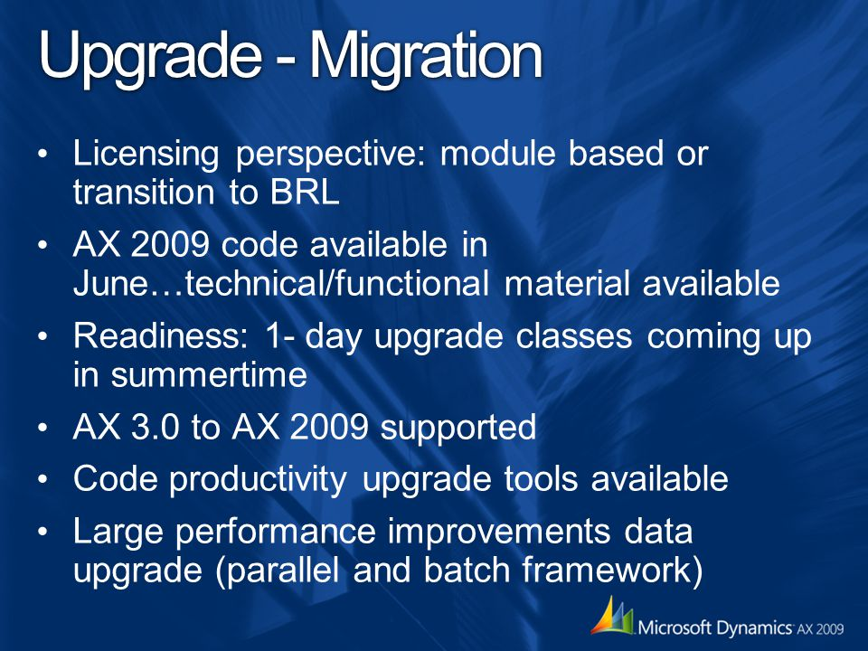 Upgrade - Migration Licensing perspective: module based or transition to BRL. AX 2009 code available in June…technical/functional material available.