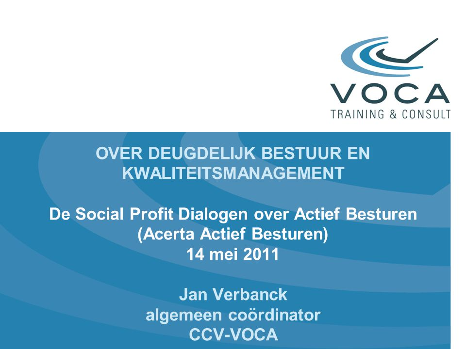 OVER DEUGDELIJK BESTUUR EN KWALITEITSMANAGEMENT De Social Profit Dialogen over Actief Besturen (Acerta Actief Besturen) 14 mei 2011 Jan Verbanck algemeen coördinator CCV-VOCA