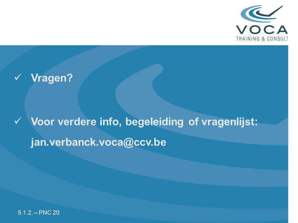 Vragen Voor verdere info, begeleiding of vragenlijst: jan.verbanck.voca@ccv.be 5.1.2. – PNC 20