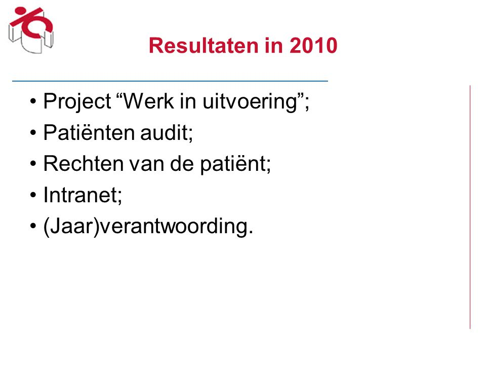 Resultaten in 2010 Project Werk in uitvoering ; Patiënten audit; Rechten van de patiënt; Intranet;