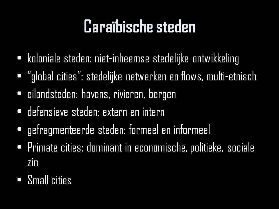 Caraïbische steden koloniale steden: niet-inheemse stedelijke ontwikkeling. global cities : stedelijke netwerken en flows, multi-etnisch.