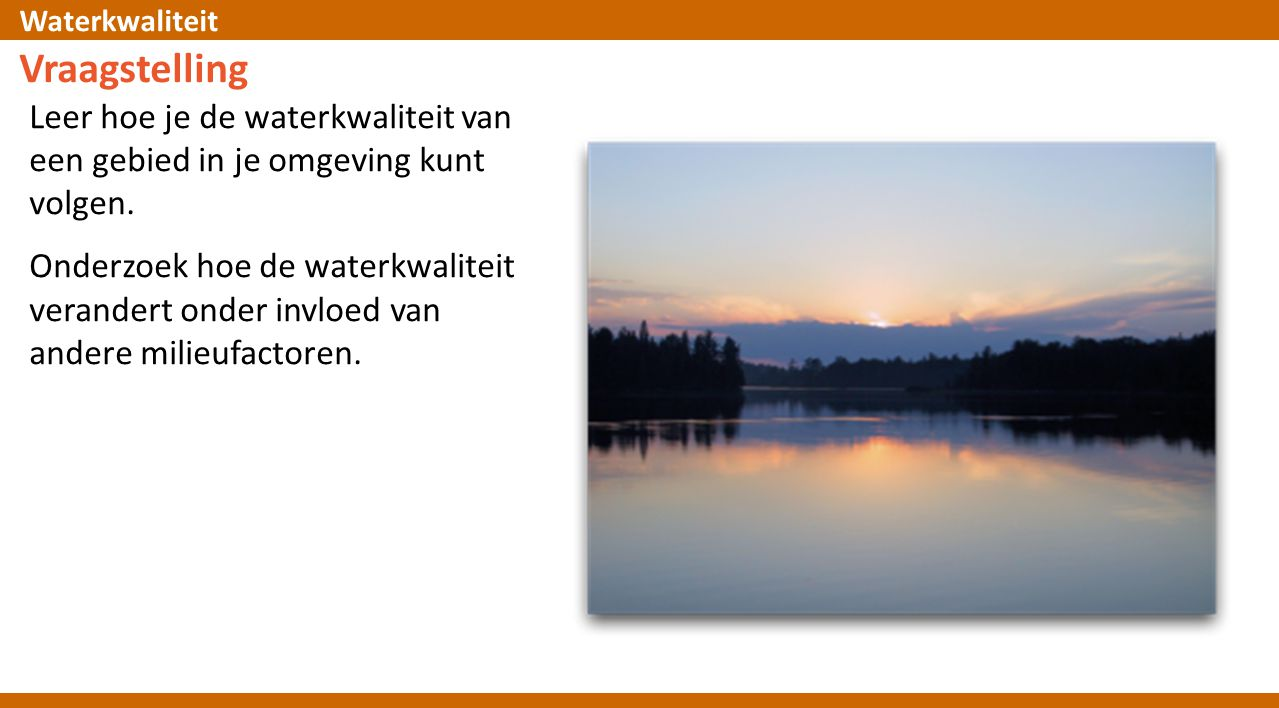 Vraagstelling Leer hoe je de waterkwaliteit van een gebied in je omgeving kunt volgen.