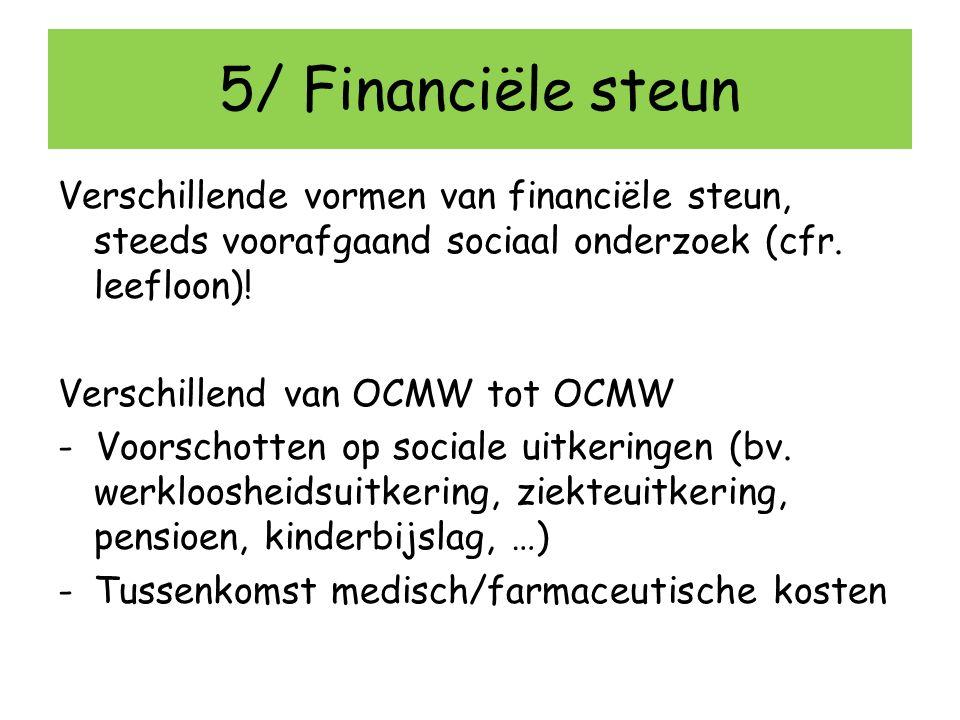 5/ Financiële steun Verschillende vormen van financiële steun, steeds voorafgaand sociaal onderzoek (cfr. leefloon)!