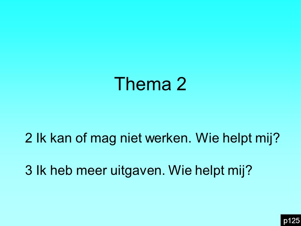 Thema 2 2 Ik kan of mag niet werken. Wie helpt mij 3 Ik heb meer uitgaven. Wie helpt mij p125