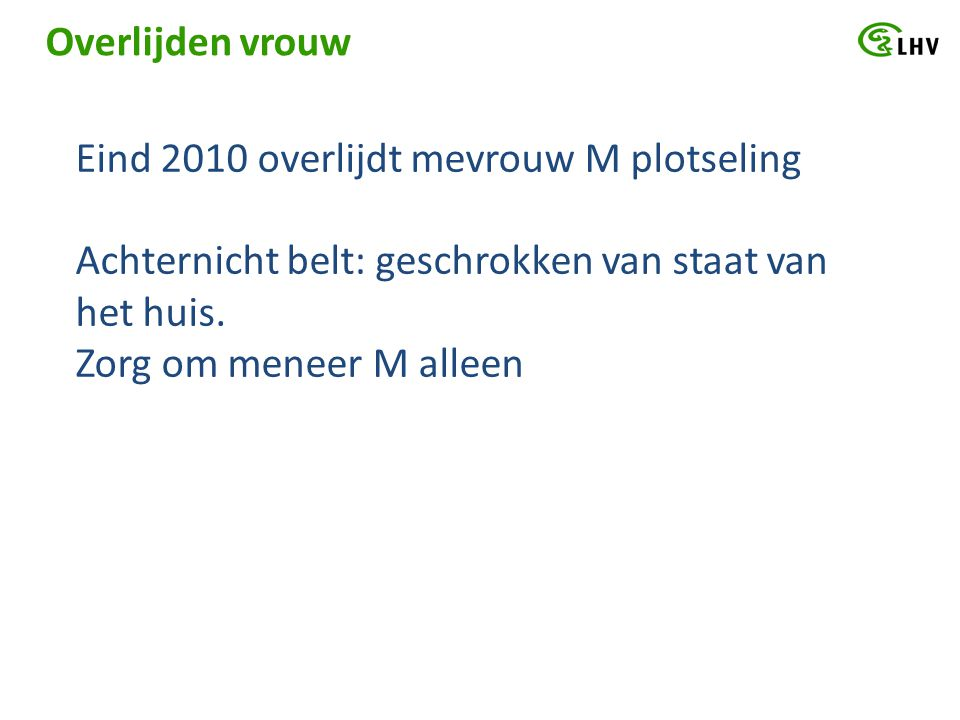 Overlijden vrouw Eind 2010 overlijdt mevrouw M plotseling. Achternicht belt: geschrokken van staat van het huis.