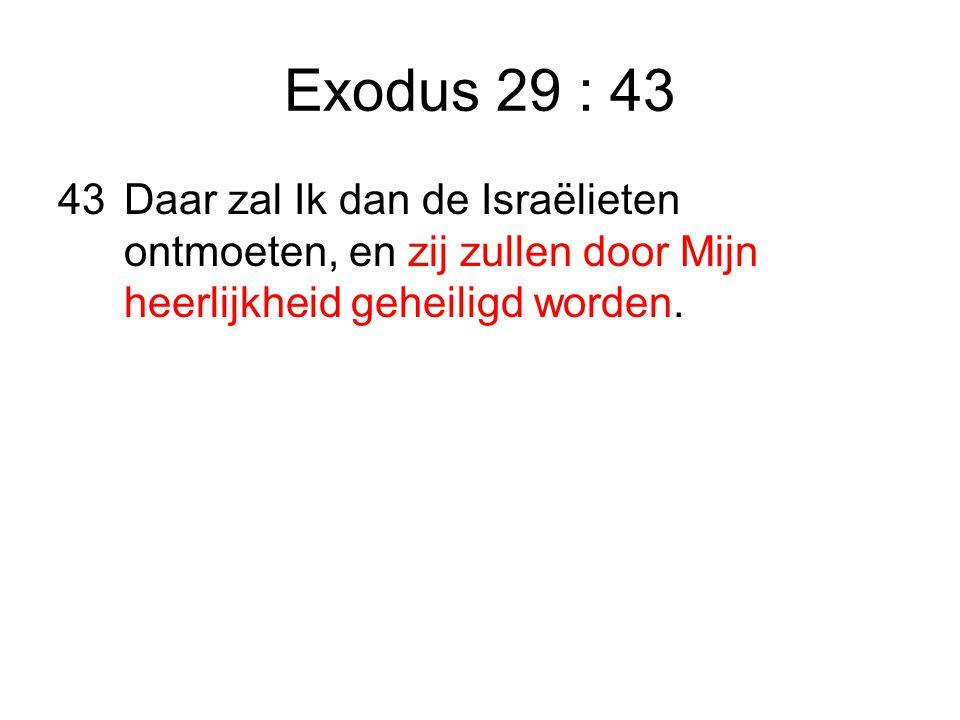 Exodus 29 : 43 43 Daar zal Ik dan de Israëlieten ontmoeten, en zij zullen door Mijn heerlijkheid geheiligd worden.