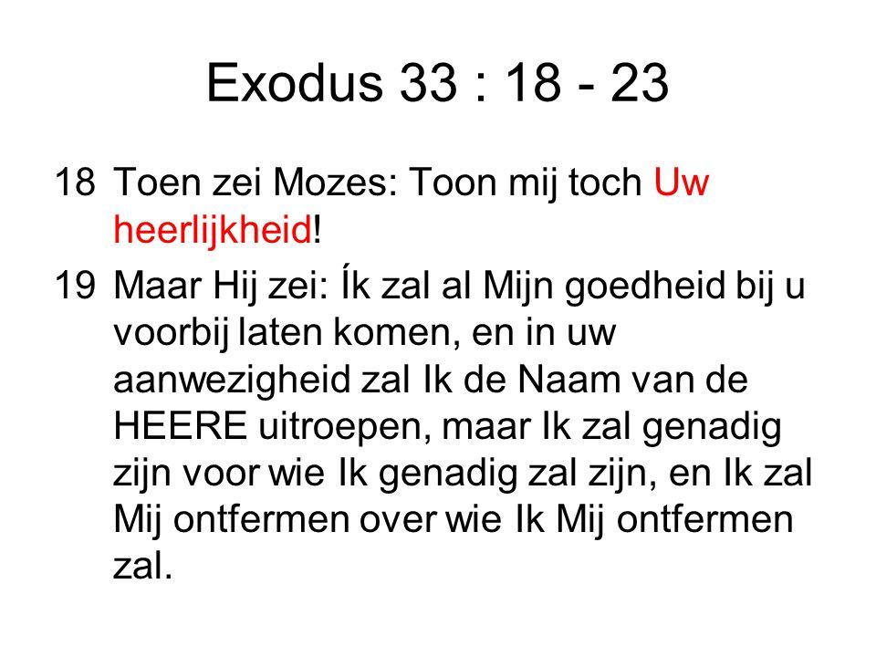 Exodus 33 : 18 - 23 18 Toen zei Mozes: Toon mij toch Uw heerlijkheid!