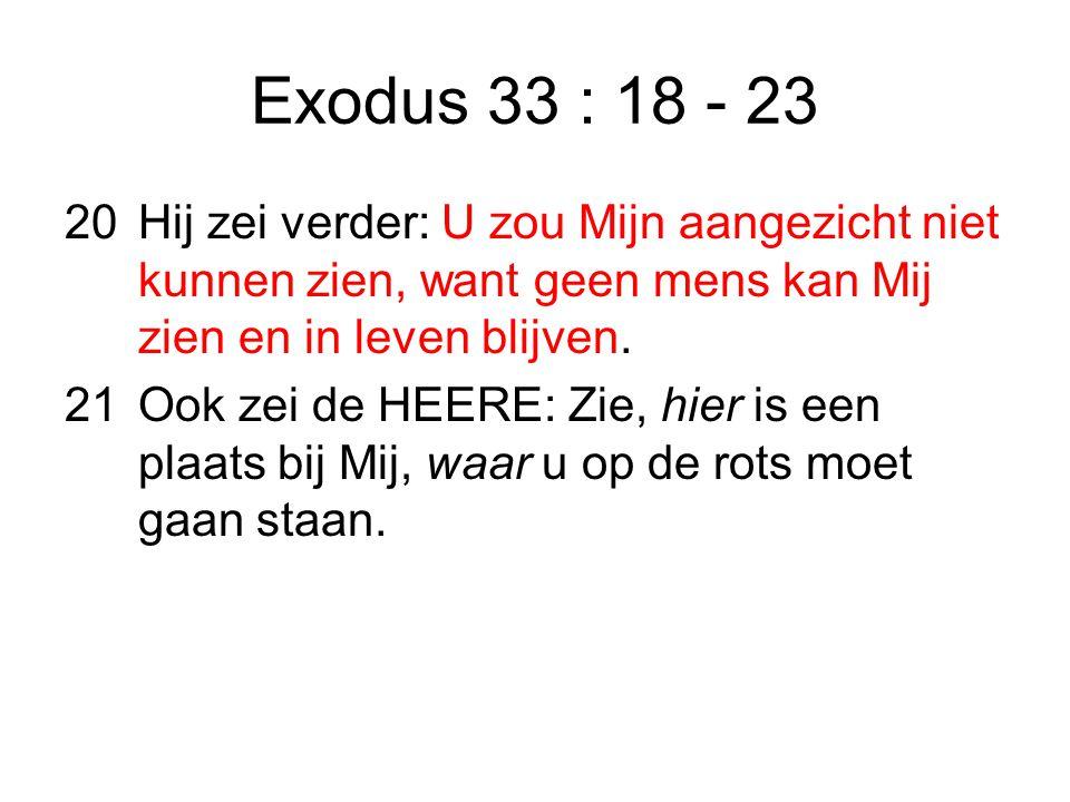Exodus 33 : 18 - 23 20 Hij zei verder: U zou Mijn aangezicht niet kunnen zien, want geen mens kan Mij zien en in leven blijven.