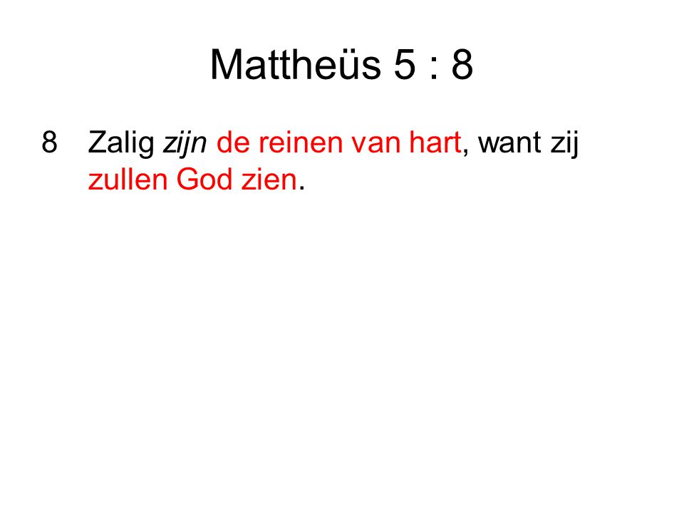 Mattheüs 5 : 8 Zalig zijn de reinen van hart, want zij zullen God zien.