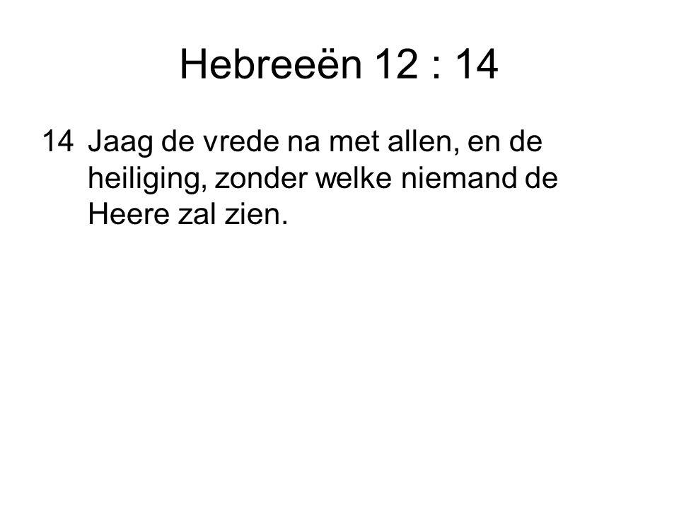 Hebreeën 12 : 14 14 Jaag de vrede na met allen, en de heiliging, zonder welke niemand de Heere zal zien.