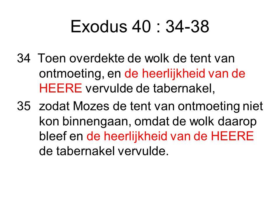 Exodus 40 : 34-38 34 Toen overdekte de wolk de tent van ontmoeting, en de heerlijkheid van de HEERE vervulde de tabernakel,