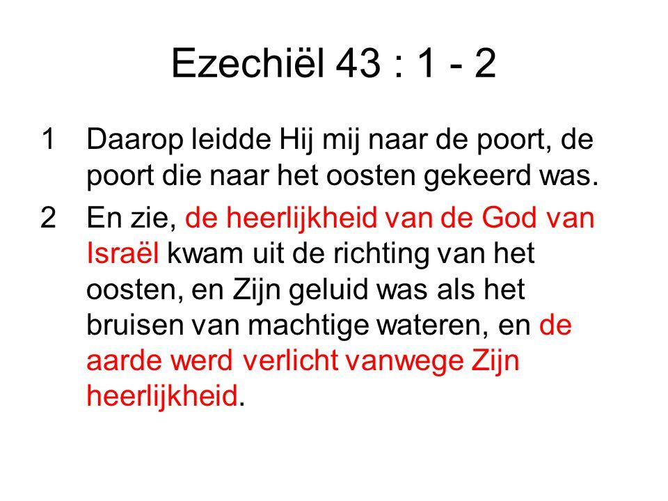 Ezechiël 43 : 1 - 2 1 Daarop leidde Hij mij naar de poort, de poort die naar het oosten gekeerd was.