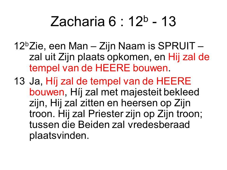 Zacharia 6 : 12b - 13 12b Zie, een Man – Zijn Naam is SPRUIT – zal uit Zijn plaats opkomen, en Hij zal de tempel van de HEERE bouwen.