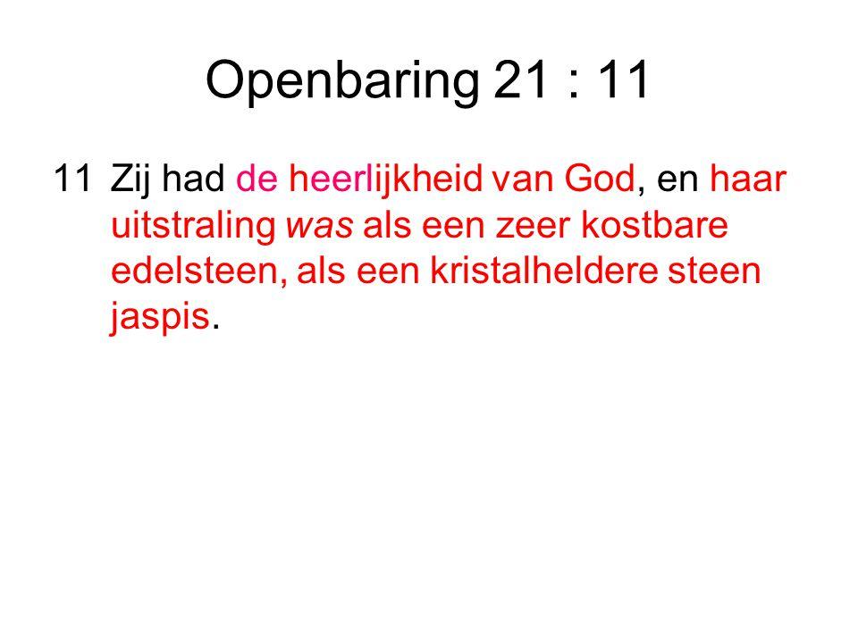 Openbaring 21 : 11 Zij had de heerlijkheid van God, en haar uitstraling was als een zeer kostbare edelsteen, als een kristalheldere steen jaspis.