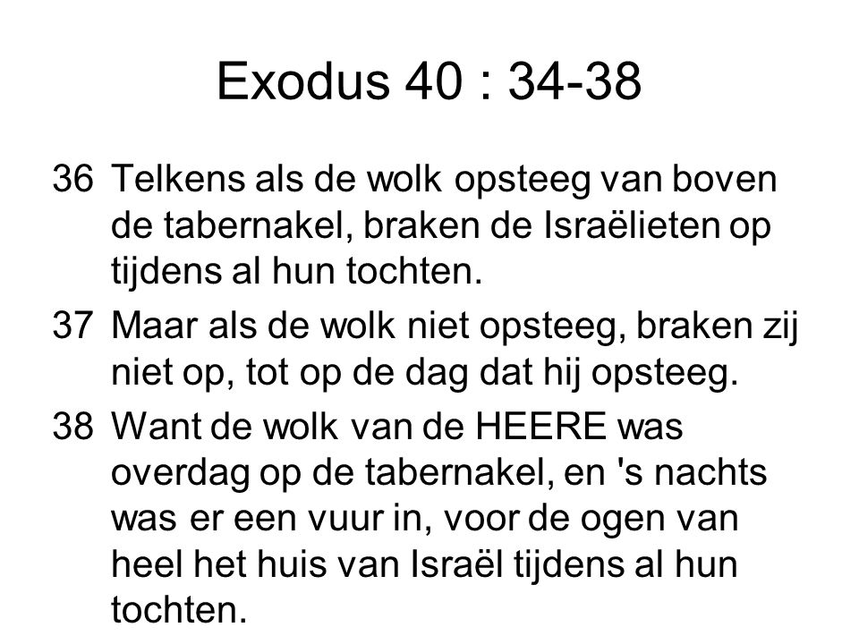 Exodus 40 : 34-38 Telkens als de wolk opsteeg van boven de tabernakel, braken de Israëlieten op tijdens al hun tochten.