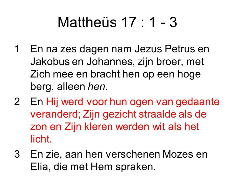 Mattheüs 17 : 1 - 3 1 En na zes dagen nam Jezus Petrus en Jakobus en Johannes, zijn broer, met Zich mee en bracht hen op een hoge berg, alleen hen.