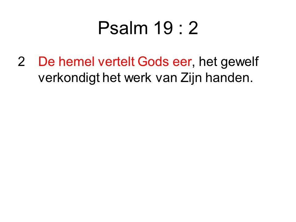 Psalm 19 : 2 2 De hemel vertelt Gods eer, het gewelf verkondigt het werk van Zijn handen.