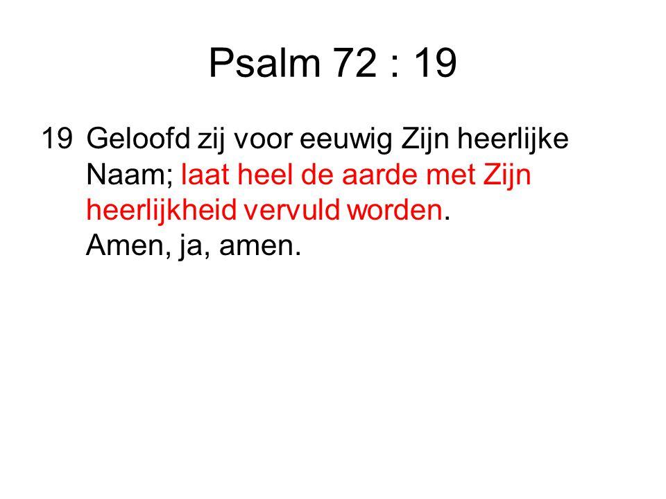 Psalm 72 : 19 19 Geloofd zij voor eeuwig Zijn heerlijke Naam; laat heel de aarde met Zijn heerlijkheid vervuld worden.