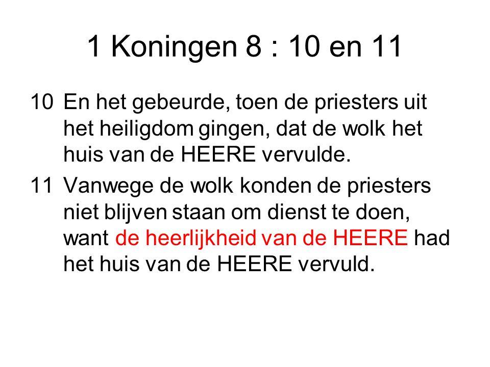 1 Koningen 8 : 10 en 11 10 En het gebeurde, toen de priesters uit het heiligdom gingen, dat de wolk het huis van de HEERE vervulde.