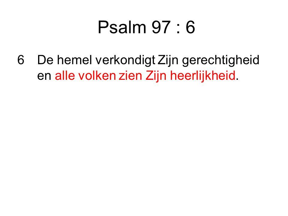 Psalm 97 : 6 6 De hemel verkondigt Zijn gerechtigheid en alle volken zien Zijn heerlijkheid.