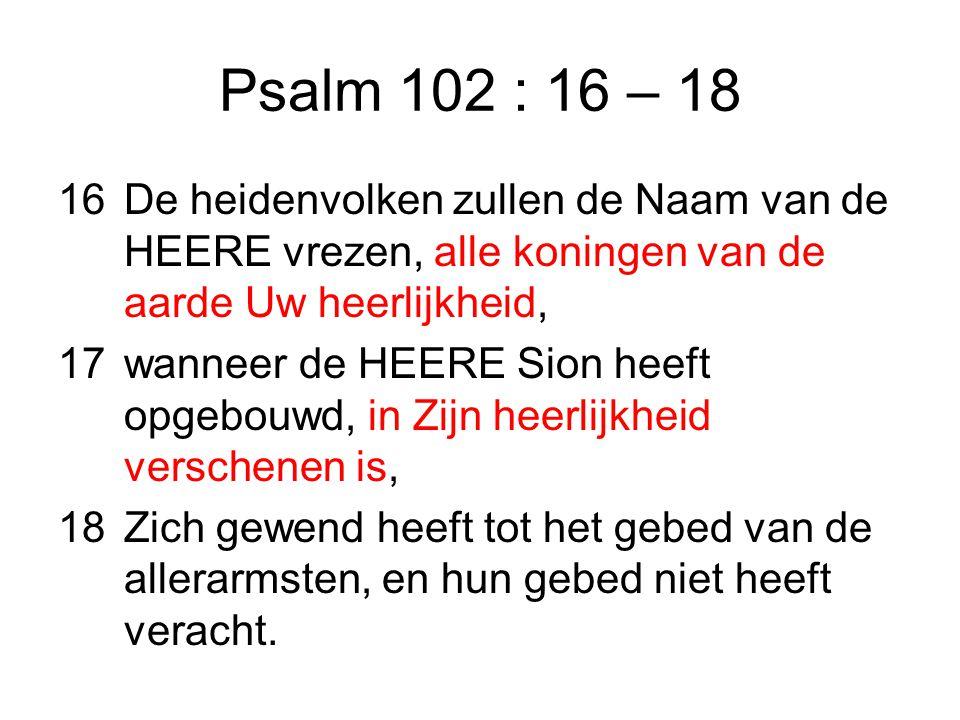 Psalm 102 : 16 – 18 De heidenvolken zullen de Naam van de HEERE vrezen, alle koningen van de aarde Uw heerlijkheid,
