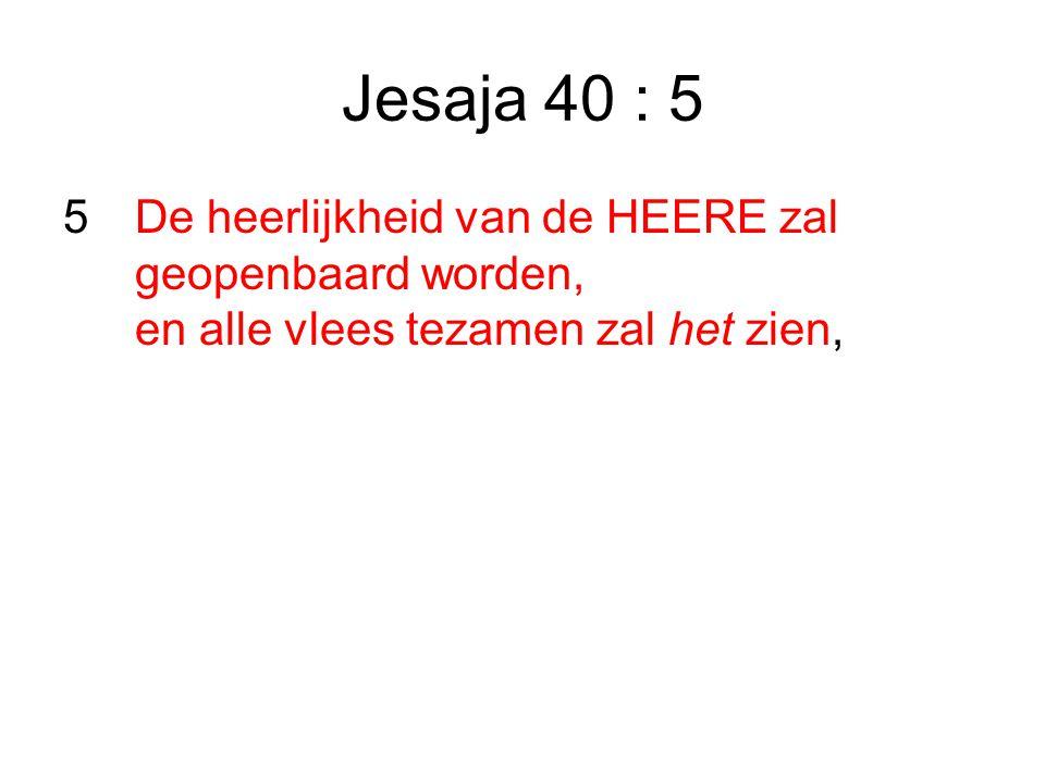 Jesaja 40 : 5 5 De heerlijkheid van de HEERE zal geopenbaard worden, en alle vlees tezamen zal het zien,