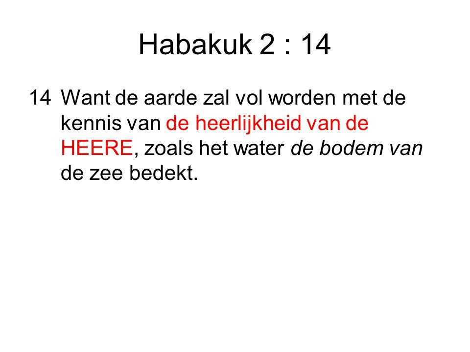 Habakuk 2 : 14 14 Want de aarde zal vol worden met de kennis van de heerlijkheid van de HEERE, zoals het water de bodem van de zee bedekt.