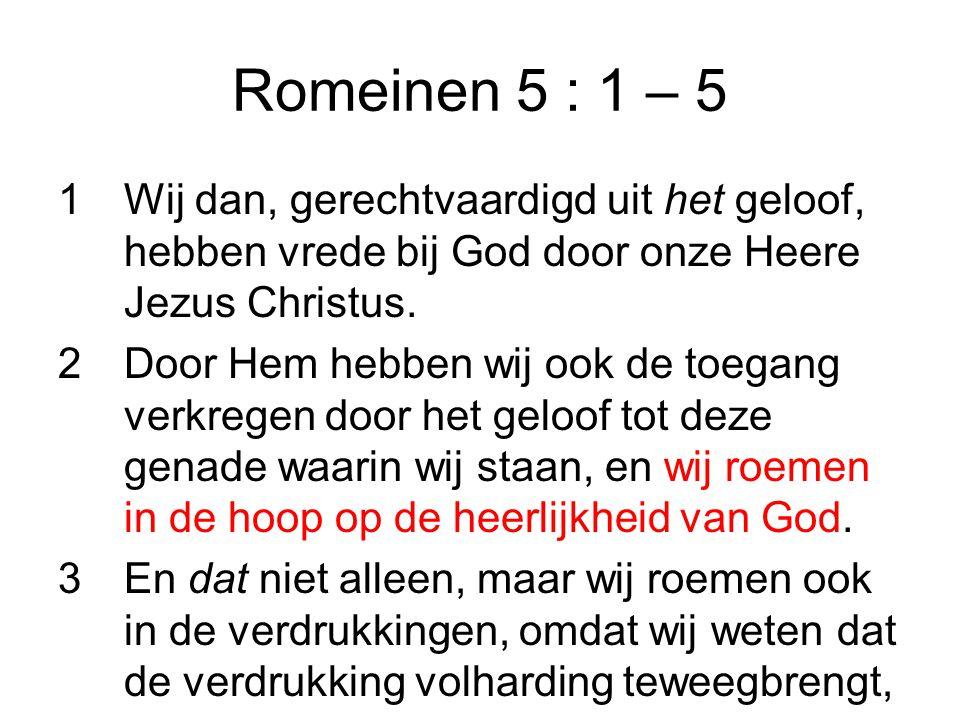 Romeinen 5 : 1 – 5 Wij dan, gerechtvaardigd uit het geloof, hebben vrede bij God door onze Heere Jezus Christus.