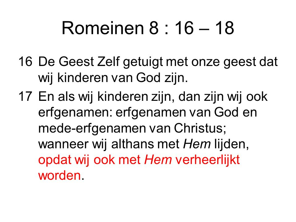Romeinen 8 : 16 – 18 De Geest Zelf getuigt met onze geest dat wij kinderen van God zijn.