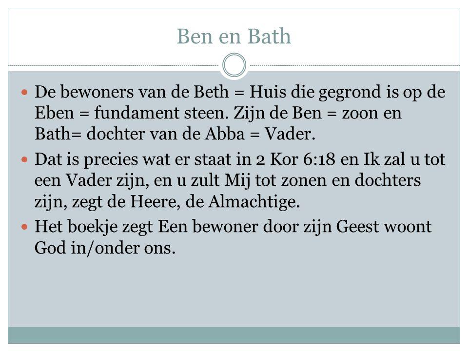 Ben en Bath De bewoners van de Beth = Huis die gegrond is op de Eben = fundament steen. Zijn de Ben = zoon en Bath= dochter van de Abba = Vader.