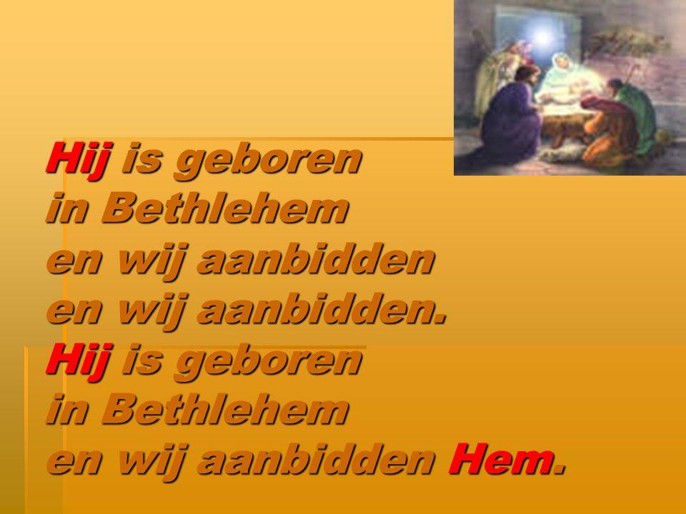 Hij is geboren in Bethlehem en wij aanbidden en wij aanbidden