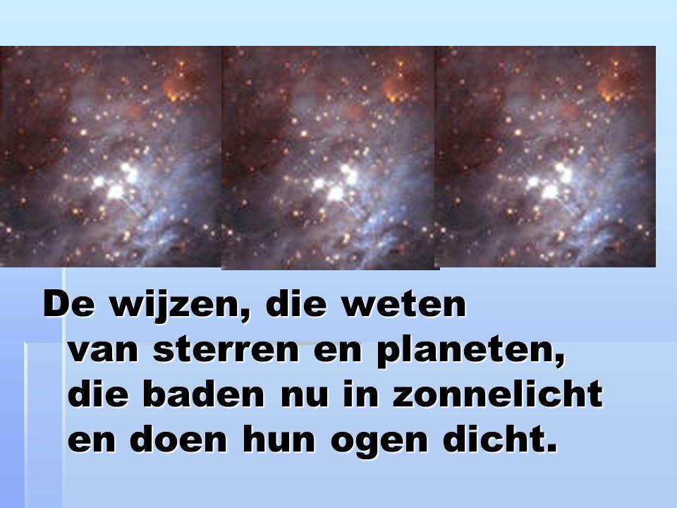 De wijzen, die weten van sterren en planeten, die baden nu in zonnelicht en doen hun ogen dicht.
