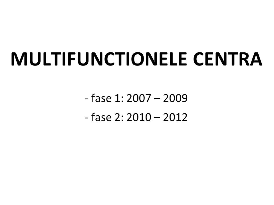 MULTIFUNCTIONELE CENTRA - fase 1: 2007 – 2009 - fase 2: 2010 – 2012